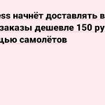 AliExpress начнёт доставлять в России заказы дешевле 150 рублей с помощью самолётов - vc.ru